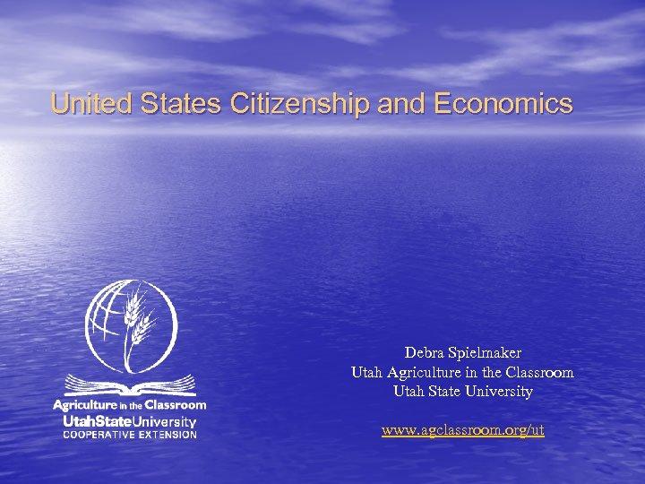 United States Citizenship and Economics Debra Spielmaker Utah Agriculture in the Classroom Utah State