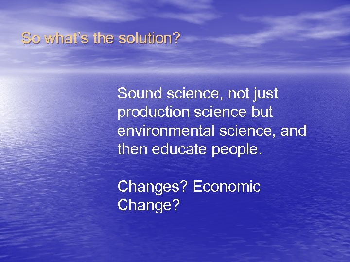 So what's the solution? Sound science, not just production science but environmental science, and