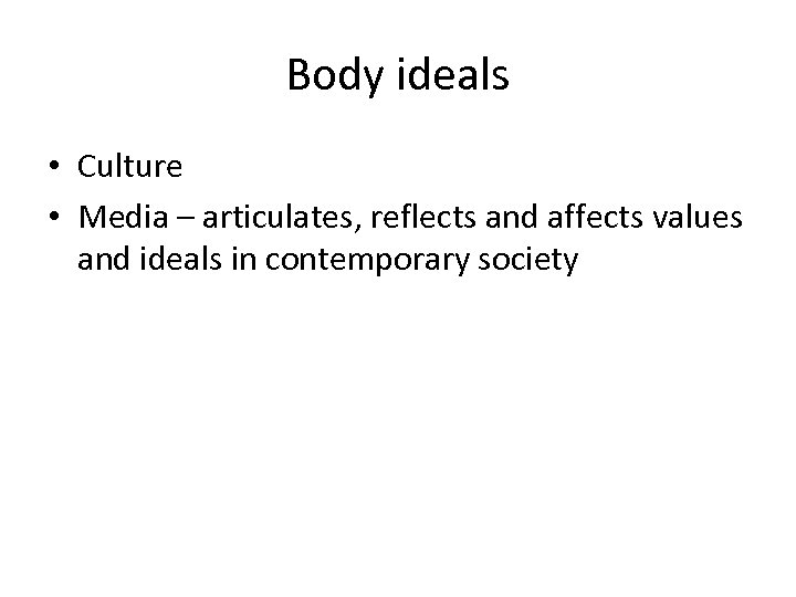 Body ideals • Culture • Media – articulates, reflects and affects values and ideals