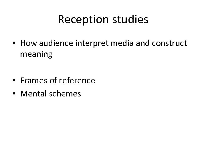 Reception studies • How audience interpret media and construct meaning • Frames of reference