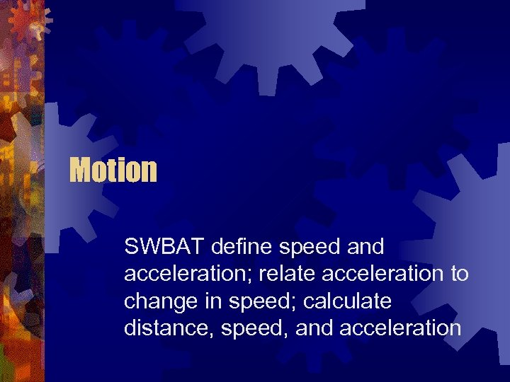 Motion SWBAT define speed and acceleration; relate acceleration to change in speed; calculate distance,