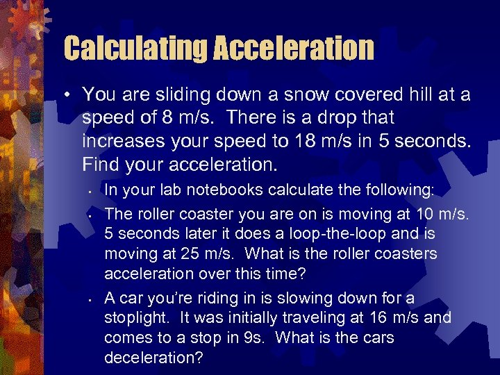 Calculating Acceleration • You are sliding down a snow covered hill at a speed