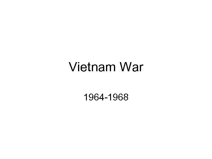 Vietnam War 1964 -1968