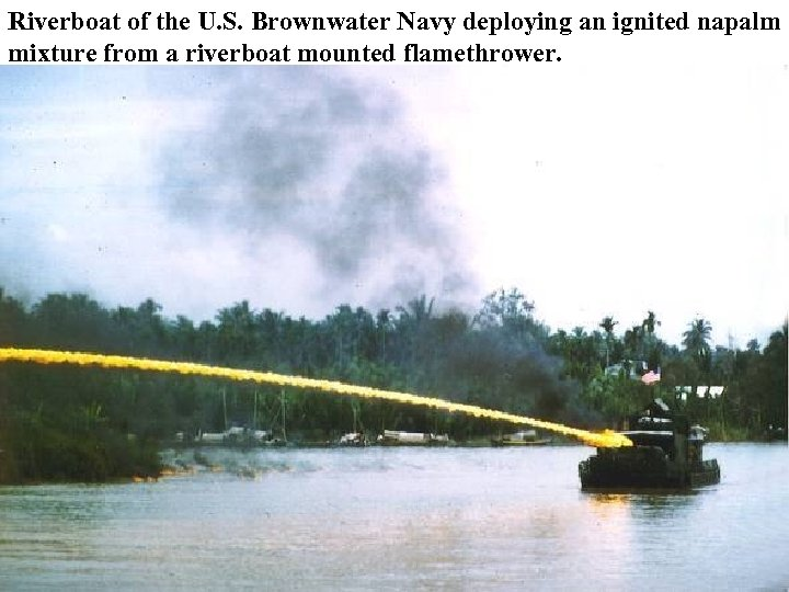 Riverboat of the U. S. Brownwater Navy deploying an ignited napalm mixture from a
