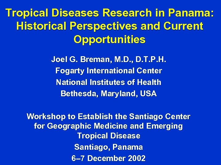 Tropical Diseases Research in Panama: Historical Perspectives and Current Opportunities Joel G. Breman, M.