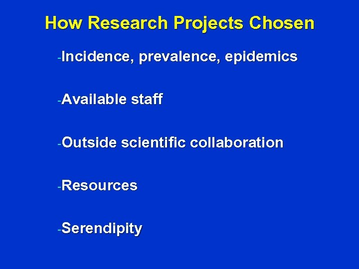 How Research Projects Chosen -Incidence, -Available -Outside prevalence, epidemics staff scientific collaboration -Resources -Serendipity