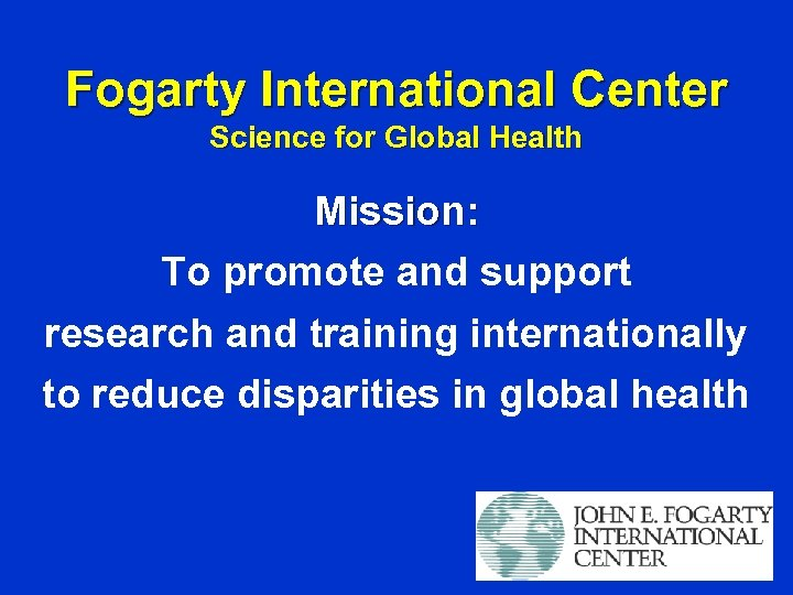 Fogarty International Center Science for Global Health Mission: To promote and support research and