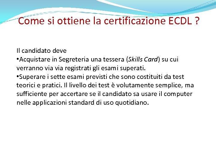 Come si ottiene la certificazione ECDL ? Il candidato deve • Acquistare in Segreteria