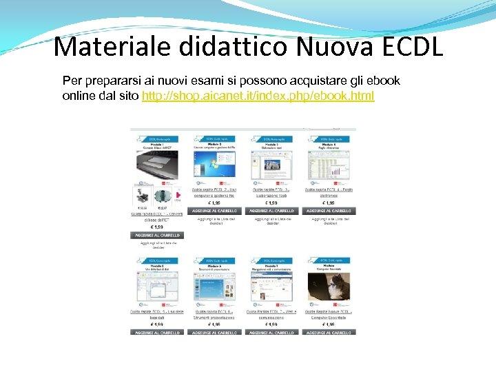 Materiale didattico Nuova ECDL Per prepararsi ai nuovi esami si possono acquistare gli ebook