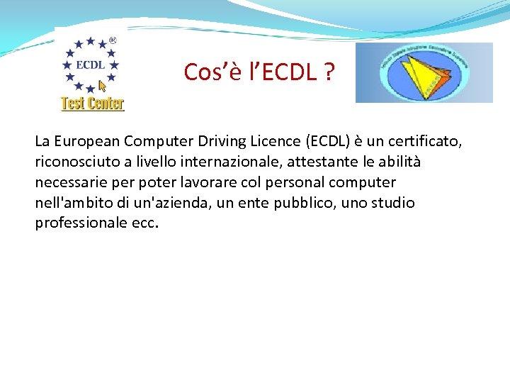 Cos'è l'ECDL ? La European Computer Driving Licence (ECDL) è un certificato, riconosciuto a