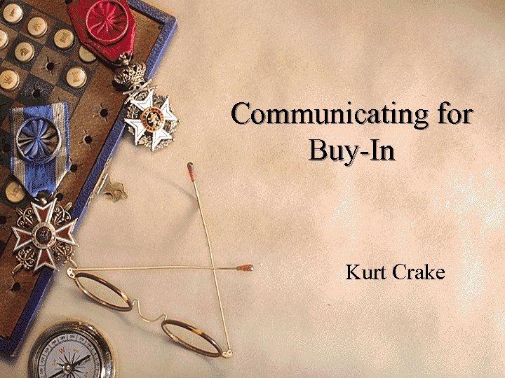 Communicating for Buy-In Kurt Crake