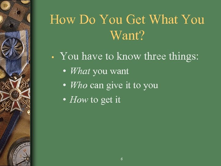 How Do You Get What You Want? • You have to know three things: