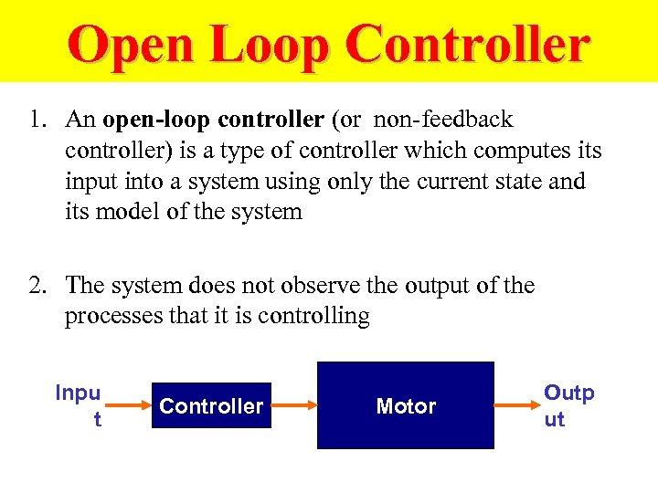 Open Loop Controller 1. An open-loop controller (or non-feedback controller) is a type of