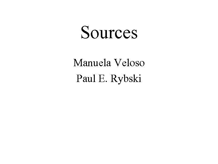 Sources Manuela Veloso Paul E. Rybski