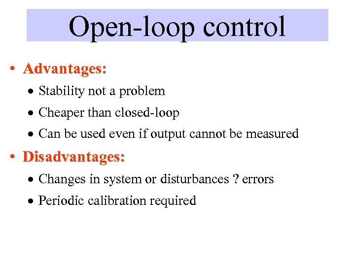 Open-loop control • Advantages: · Stability not a problem · Cheaper than closed-loop ·