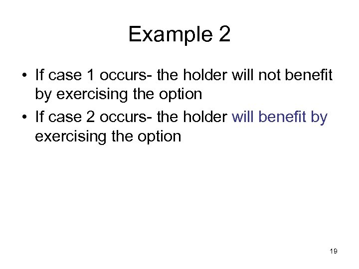 Example 2 • If case 1 occurs- the holder will not benefit by exercising