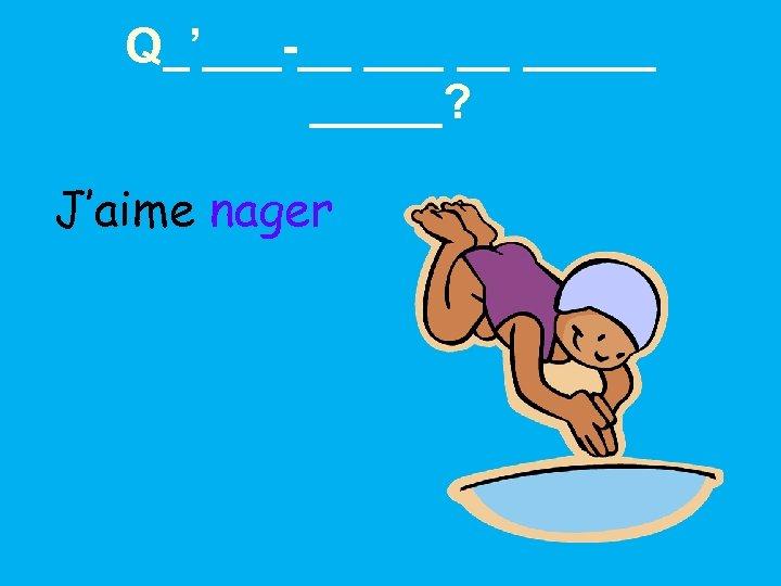 Q_'___-__ __ _____? J'aime nager