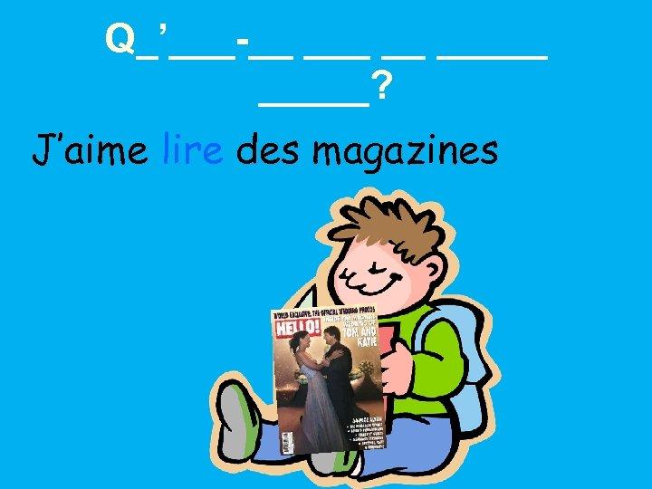Q_'___-__ __ _____? J'aime lire des magazines
