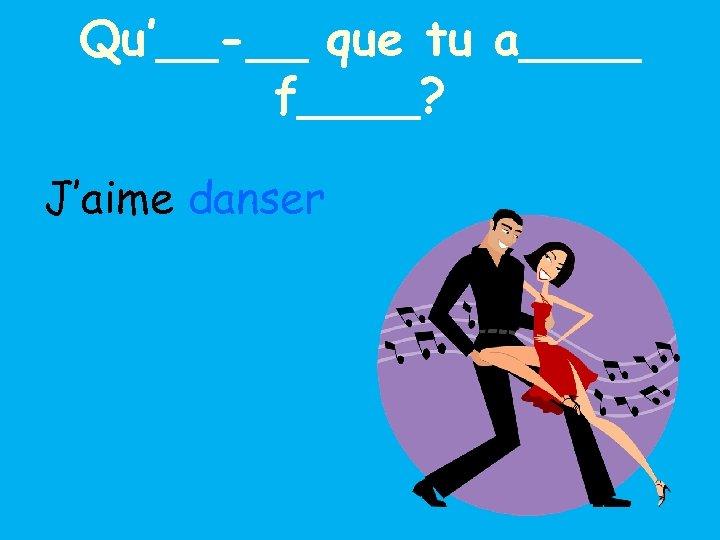 Qu'__-__ que tu a____ f____? J'aime danser