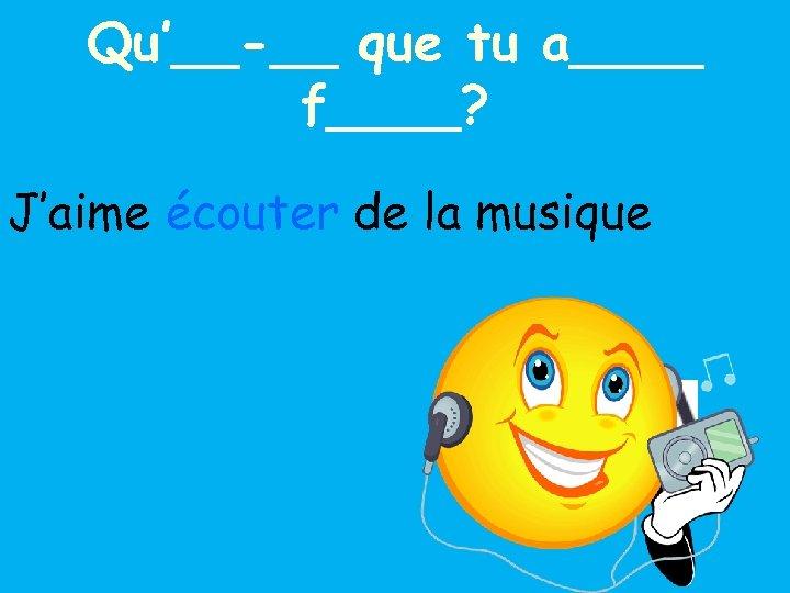 Qu'__-__ que tu a____ f____? J'aime écouter de la musique