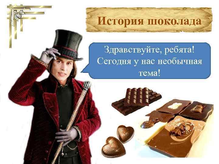 История шоколада Здравствуйте, ребята! Сегодня у нас необычная тема!