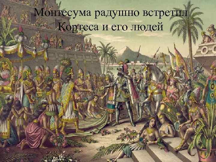 Монтесума радушно встретил Кортеса и его людей