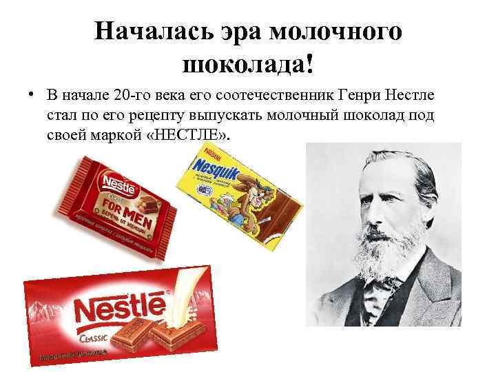 Началась эра молочного шоколада! • В начале 20 -го века его соотечественник Генри Нестле
