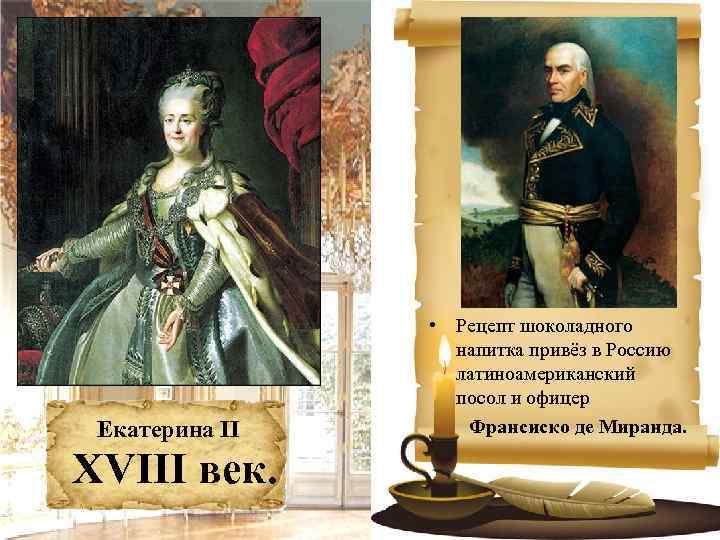 Екатерина II XVIII век. • Рецепт шоколадного напитка привёз в Россию латиноамериканский посол и