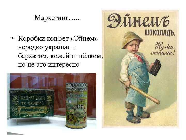 Маркетинг…. . • Коробки конфет «Эйнем» нередко украшали бархатом, кожей и шёлком, но не
