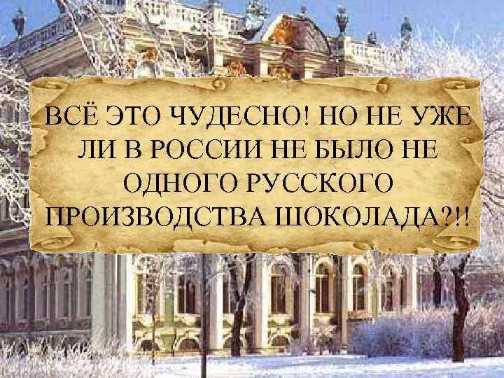 ВСЁ ЭТО ЧУДЕСНО! НО НЕ УЖЕ ЛИ В РОССИИ НЕ БЫЛО НЕ ОДНОГО РУССКОГО