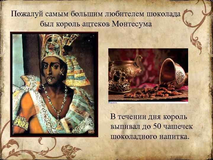 Пожалуй самым большим любителем шоколада был король ацтеков Монтесума В течении дня король выпивал