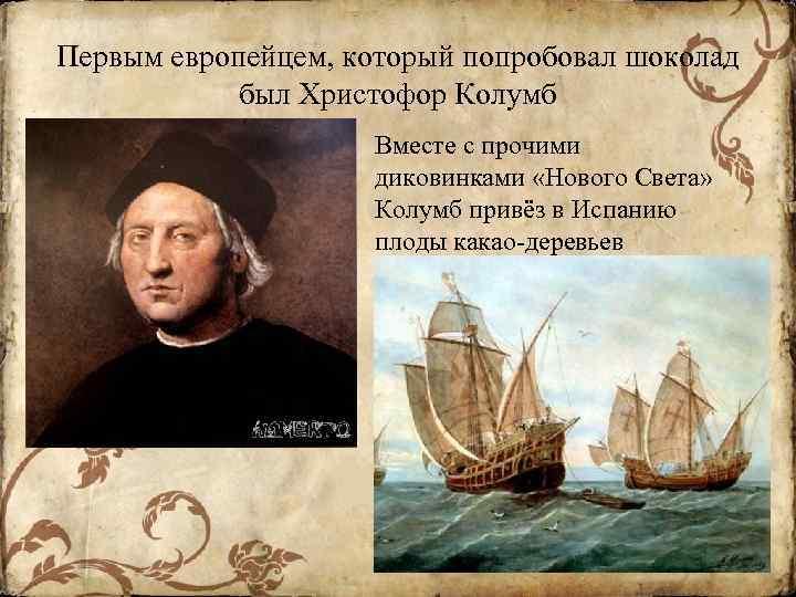 Первым европейцем, который попробовал шоколад был Христофор Колумб Вместе с прочими диковинками «Нового Света»