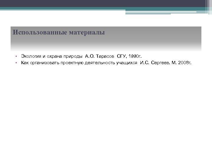 Использованные материалы • Экология и охрана природы А. О. Тарасов СГУ, 1990 г. •