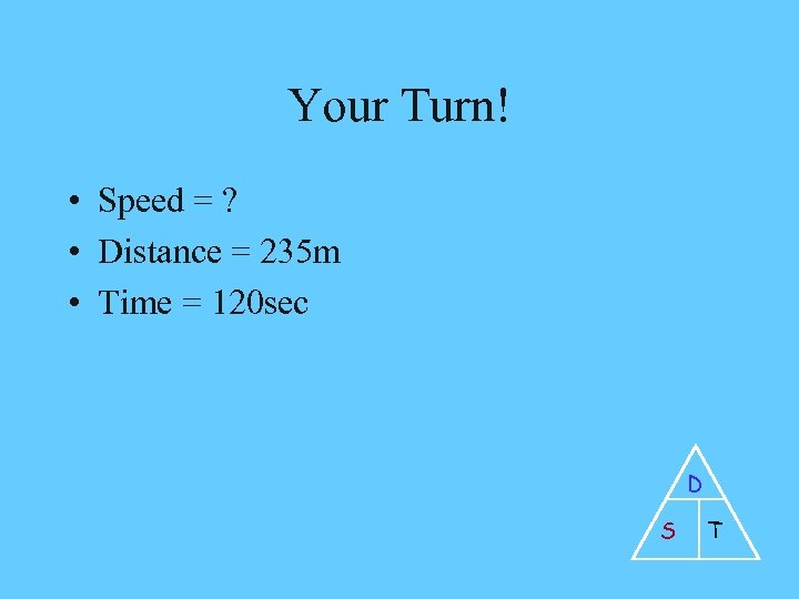 Your Turn! • Speed = ? • Distance = 235 m • Time =