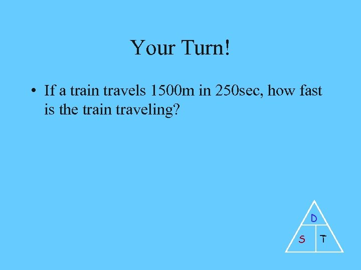 Your Turn! • If a train travels 1500 m in 250 sec, how fast