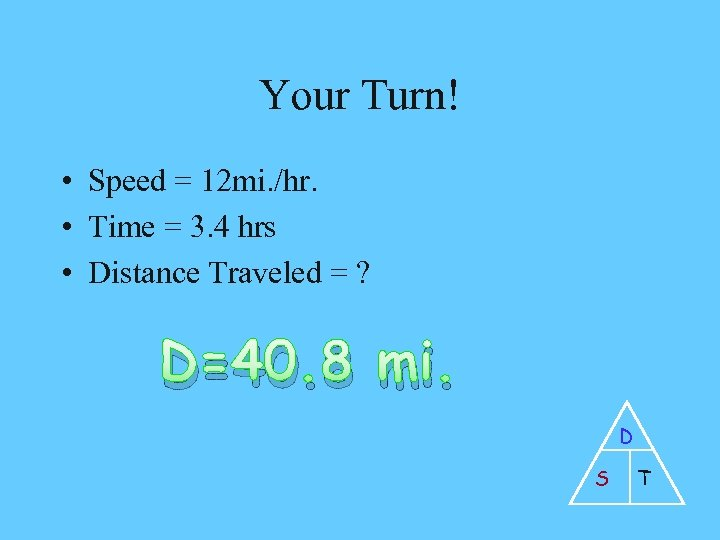 Your Turn! • Speed = 12 mi. /hr. • Time = 3. 4 hrs