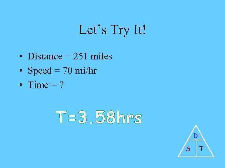 Let's Try It! • Distance = 251 miles • Speed = 70 mi/hr •