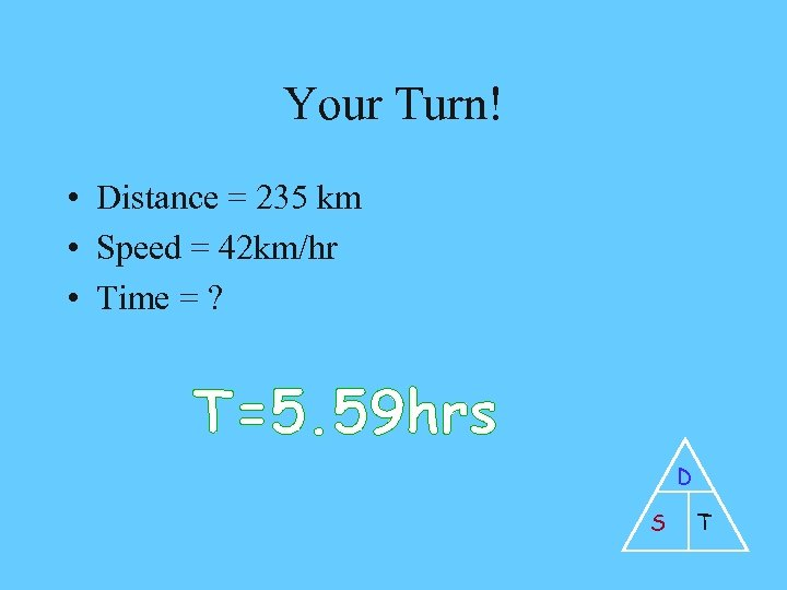 Your Turn! • Distance = 235 km • Speed = 42 km/hr • Time