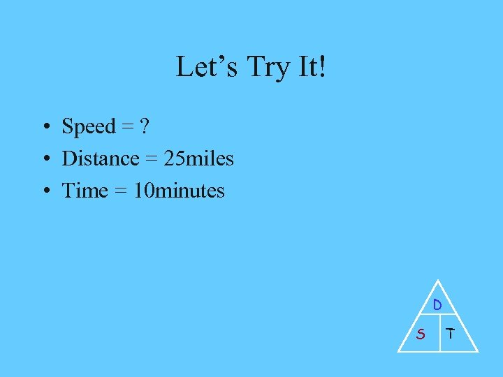 Let's Try It! • Speed = ? • Distance = 25 miles • Time