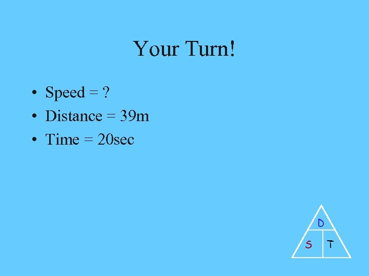 Your Turn! • Speed = ? • Distance = 39 m • Time =