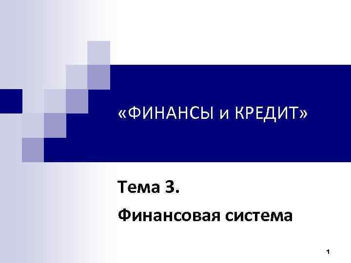 «ФИНАНСЫ и КРЕДИТ» Тема 3. Финансовая система 1