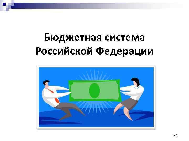 Бюджетная система Российской Федерации 21