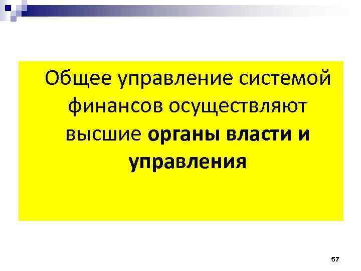 Общее управление системой финансов осуществляют высшие органы власти и управления 57