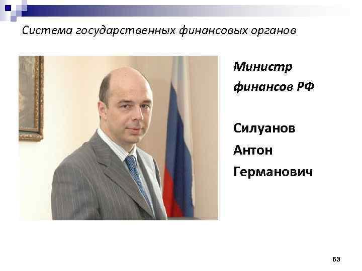 Система государственных финансовых органов Министр финансов РФ Силуанов Антон Германович 63