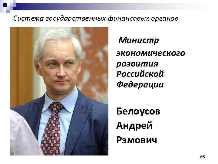 Система государственных финансовых органов Министр экономического развития Российской Федерации Белоусов Андрей Рэмович 65
