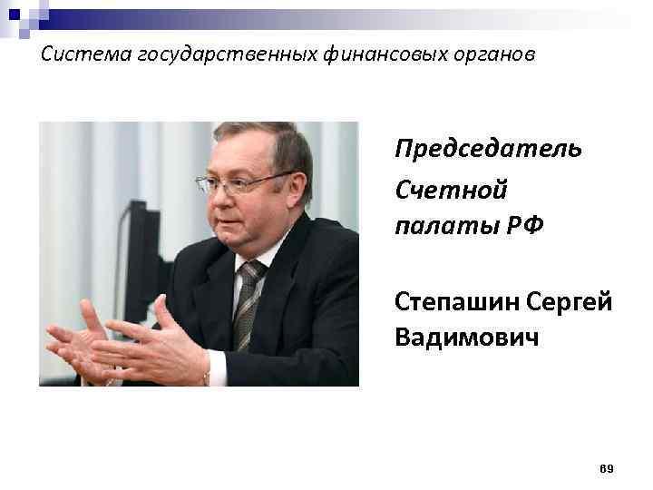 Система государственных финансовых органов Председатель Счетной палаты РФ Степашин Сергей Вадимович 69