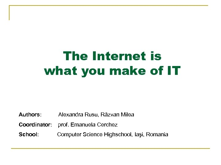 The Internet is what you make of IT Authors: Alexandra Rusu, Răzvan Milea Coordinator: