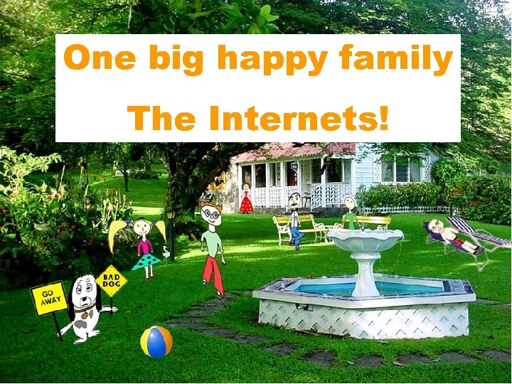 One big happy family The Internets!