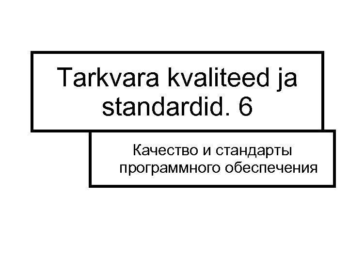 Tarkvara kvaliteed ja standardid. 6 Качество и стандарты программного обеспечения L. Joonas 2004