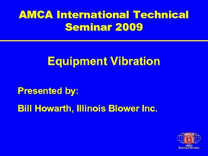 AMCA International Technical Seminar 2009 Equipment Vibration Presented by: Bill Howarth, Illinois Blower Inc.